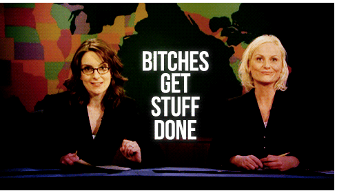 Bitches get stuff done - Tina Fey & Amy Poehler